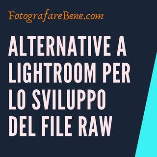 Alternative a Adobe Lightroom per lo sviluppo in postproduzione fotografia di file RAW