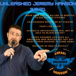 Unleashed Jeremy Hanson 9/8/21 Outrageous Biden asks for 6.4 billion to resettle 95,000 Afghani's,  Invasion of health privacy