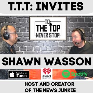 To The Top Invites: Shawn Wasson : The Traumatic Moment That Turned Him Into The News Junkie!