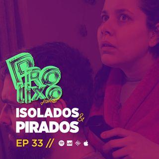 EP33 // Isolados e Pirados