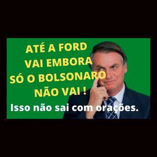 Até a Ford vai embora! Só o Bolsonaro não vai. Tá difícil, né!?