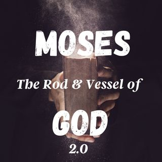 Moses: The Rod and Vessel of God 2.0