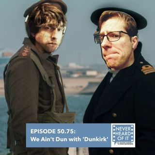 Ep 50.75 - We Ain't Dun with 'Dunkirk'