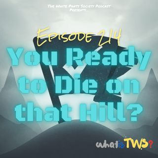 Episode 214 - You Ready To Die on That Hill?
