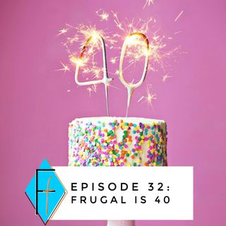 Episode 032: Frugal is 40!