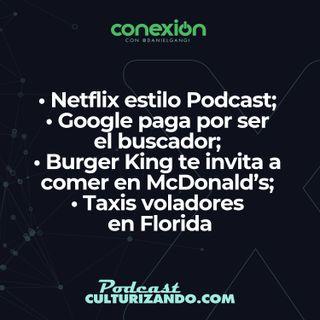 Conexión: Netflix estilo Podcast; Google paga por ser el buscador; Burger King te invita a comer en McDonald's; Taxis voladores en Florida