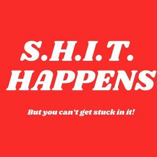 S.H.I.T. Happens!  But you can't get stuck in it!