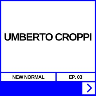 NEW NORMAL EP. 03 - UMBERTO CROPPI