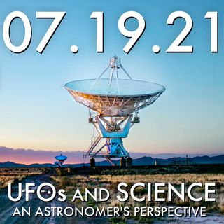 UFOs and Science: An Astronomer's Perspective | 07.19.21.