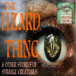 The Lizard Thing and Other Stories of Strange Creatures | Podcast E92