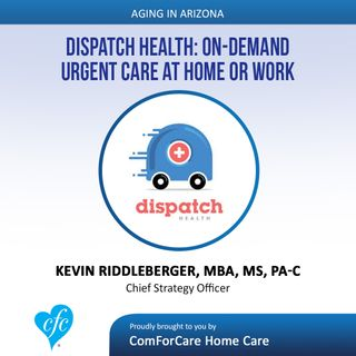 8/13/17: Kevin Riddleberger, MBA, MS, PA-C with Dispatch Health | Dispatch Health: On-Demand Urgent Care at Home or Work | Aging In Arizona