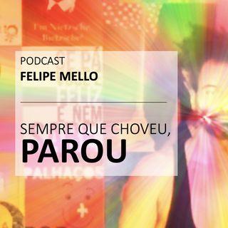 [Podcast Felipe Mello] Sempre que choveu, parou