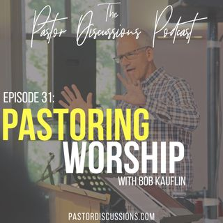 Episode 31: The One On Pastoring Worship (With Bob Kauflin)