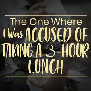 The One Where I Was Accused of Taking a 3-Hour Lunch