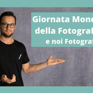 19 - 08 Giornata Mondiale della Fotografia... e noi Fotografi