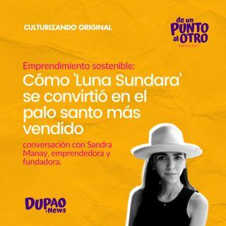 E47 • Emprendimiento: Cómo Luna Sundara se convirtió en el palo santo más vendido, con Sandra Manay • DUPAO.news