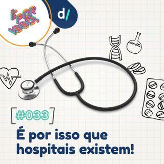 É Por Isso! #33 - É por isso que hospitais existem! 🏥