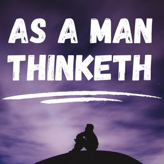 Chapter 7 - Serenity - As A Man Thinketh- James Allen