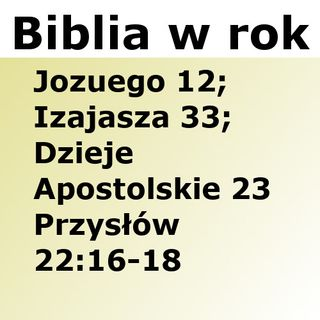 209 - Jozuego 12, Izajasza 33, Dzieje Apostolskie 23, Przysłów 22:16-18