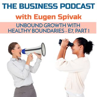 The Business Podcast: E7 – Unbound Growth with Healthy Boundaries – Part 1