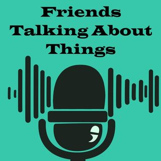 Friends Talking About Things - Episode 1