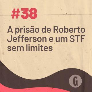O Papo É #38: A prisão de Roberto Jefferson e um STF sem limites