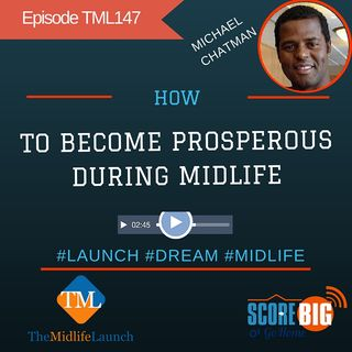 How To Become Prosperous During Midlife | Michael Chatman | Episode TML147