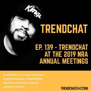 Ep. 139 - TrendChat At The 2019 NRA Annual Meetings