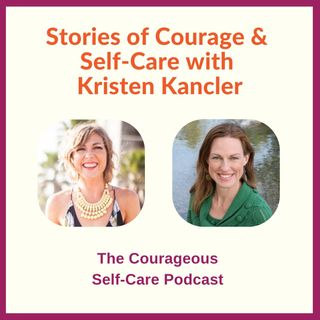 Stories of Courage & Self-Care with Kristen Kancler