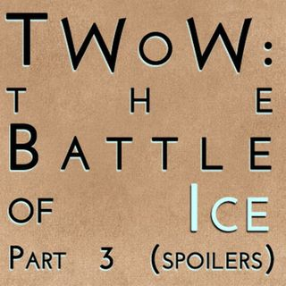 The Winds of Winter: The Battle of Ice Part 3 (mega spoilers)