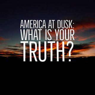 America At Dusk: What Is Your Truth?