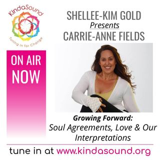 Soul Agreements, Love & Our Interpretations | Carrie-Anne Fields on Growing Forward with Shellee-Kim Gold