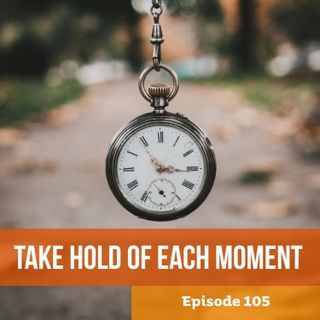 Episode 105: Take Hold of Each Moment