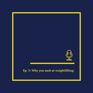 Ep. 3: Why you suck at weightlifting