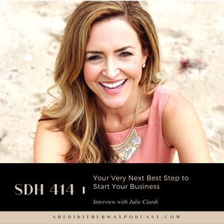 SDH 414: Your Very Next Best Step to Start Your Business with Julie Ciardi