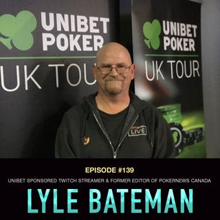 #139 Lyle Bateman: Unibet Sponsored Twitch Streamer & Former Editor of PokerNews Canada