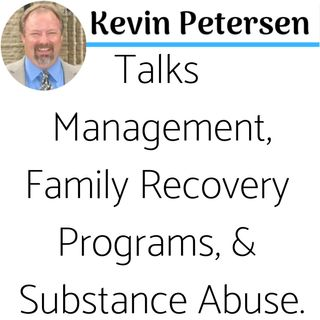 Episode 37: Part 3 of 3 - Kevin Petersen Talks Management, Family Recovery Programs & Substance Abuse.