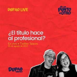 LIVE 04 • ¿El título hace al profesional? • De un punto al otro • DUPAO.NEWS
