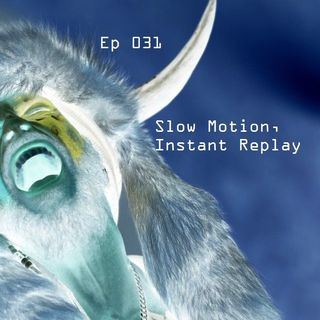 Ep 031 - Slow Motion, Instant Replay (Can You Believe That?)