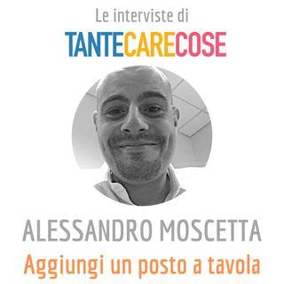 Le interviste: Alessandro Moscetta, Aggiungi un posto a tavola