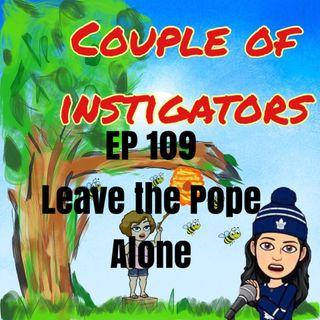 EP 109 Leave the Pope Alone, ramblings of a horrible lesbain with Jen and Lauren.
