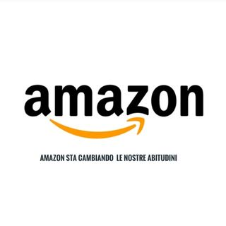 AMAZON STA CAMBIANDO LE NOSTRE ABITUDINI