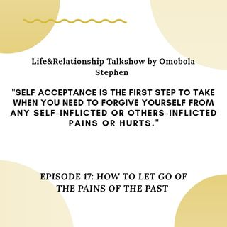 Episode 17 - How To Let Go Of The Pains Of The Past