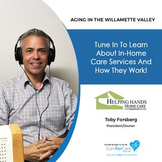 7/10/18: Toby Forsberg with Helping Hands Home Care | In-Home Care Services and How They Work | Aging In The Willamette Valley