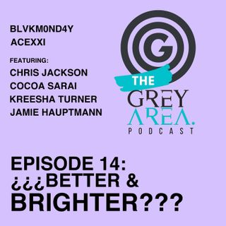 "GreyArea PodCast Episode 14: ""¿¿¿B3tt3r & Bright3r???"""