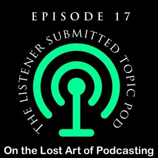 Episode 17 - The Listener Submitted Topic Pod