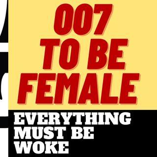 007 TO BE FEMALE - GET WOKE GO BROKE JAMES BOND STYLE