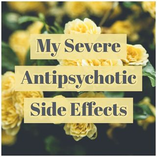 My Severe Antipsychotic Side Effects