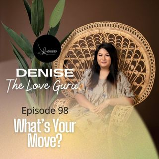 Episode 98: Denise The Love Guru- What's Your Move?