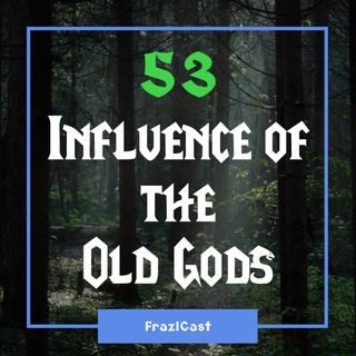 FC 053: Influence of the Old Gods